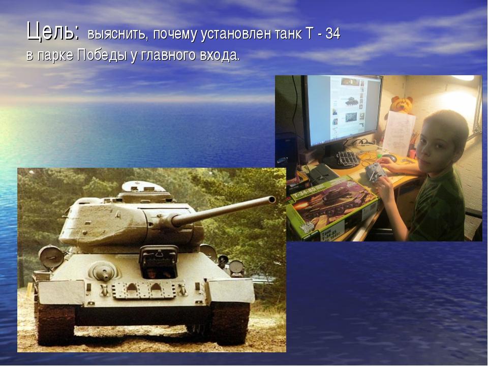 Цель: выяснить, почему установлен танк Т - 34 в парке Победы у главного входа.