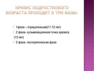 1фаза – отрицательная(11-12 лет) 2 фаза- кульминационная точка кризиса (13 ле