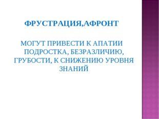 ФРУСТРАЦИЯ,АФРОНТ МОГУТ ПРИВЕСТИ К АПАТИИ ПОДРОСТКА, БЕЗРАЗЛИЧИЮ, ГРУБОСТИ, К
