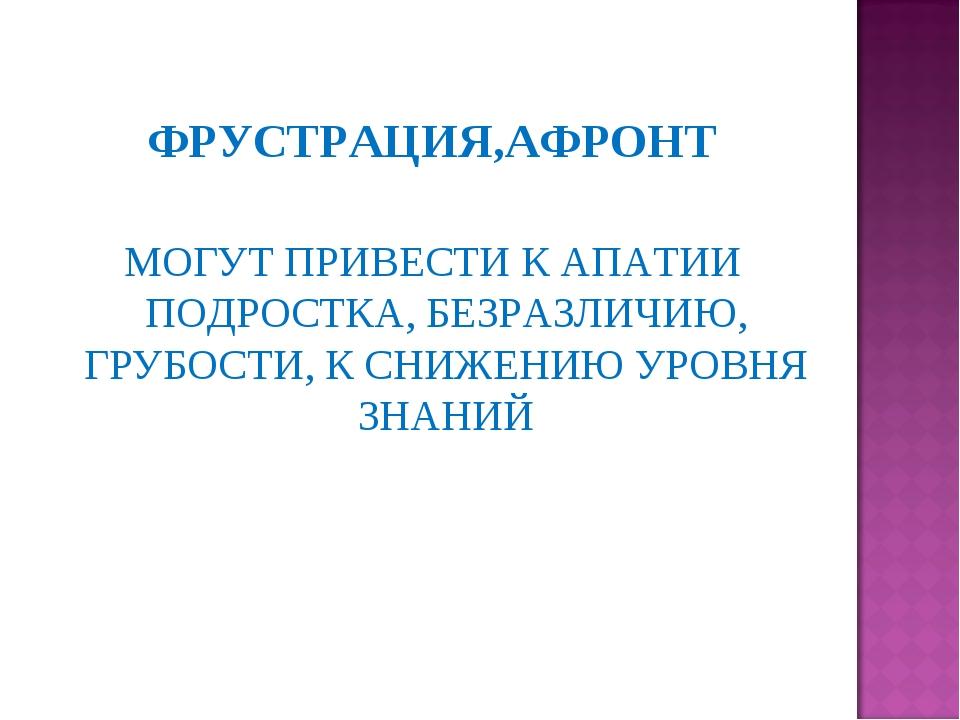 ФРУСТРАЦИЯ,АФРОНТ МОГУТ ПРИВЕСТИ К АПАТИИ ПОДРОСТКА, БЕЗРАЗЛИЧИЮ, ГРУБОСТИ, К...