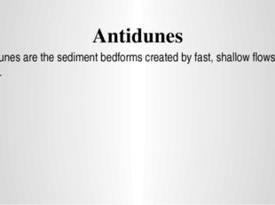 Antidunes Antidunes are the sediment bedforms created by fast, shallow flows