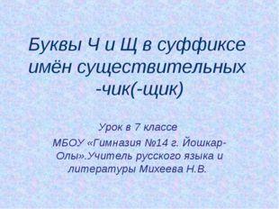 Буквы Ч и Щ в суффиксе имён существительных -чик(-щик) Урок в 7 классе МБОУ «
