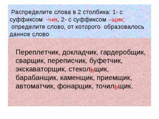 Распределите слова в 2 столбика: 1- с суффиксом -чик, 2- с суффиксом –щик; о