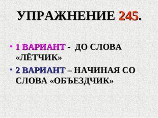 УПРАЖНЕНИЕ 245. 1 ВАРИАНТ - ДО СЛОВА «ЛЁТЧИК» 2 ВАРИАНТ – НАЧИНАЯ СО СЛОВА «О