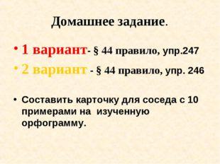 Домашнее задание. 1 вариант- § 44 правило, упр.247 2 вариант - § 44 правило,