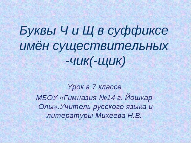 Буквы Ч и Щ в суффиксе имён существительных -чик(-щик) Урок в 7 классе МБОУ «...