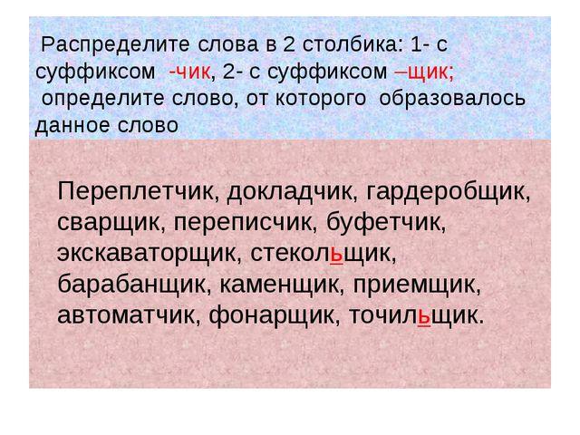 Распределите слова в 2 столбика: 1- с суффиксом -чик, 2- с суффиксом –щик; о...