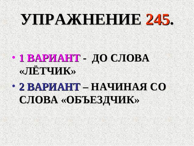 УПРАЖНЕНИЕ 245. 1 ВАРИАНТ - ДО СЛОВА «ЛЁТЧИК» 2 ВАРИАНТ – НАЧИНАЯ СО СЛОВА «О...