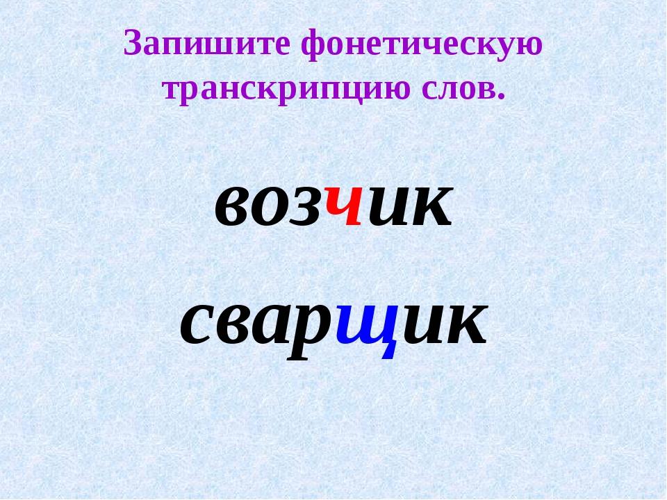 Запишите фонетическую транскрипцию слов. возчик сварщик