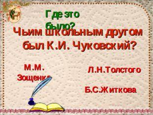 Где это было? Чьим школьным другом был К.И. Чуковский? Б.С.Житкова Л.Н.Толсто