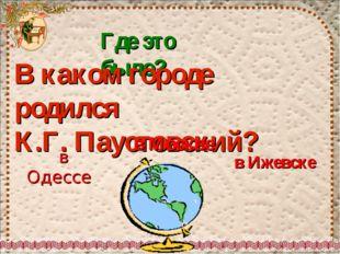 Где это было? В каком городе родился К.Г. Паустовский? в Москве в Одессе в Иж
