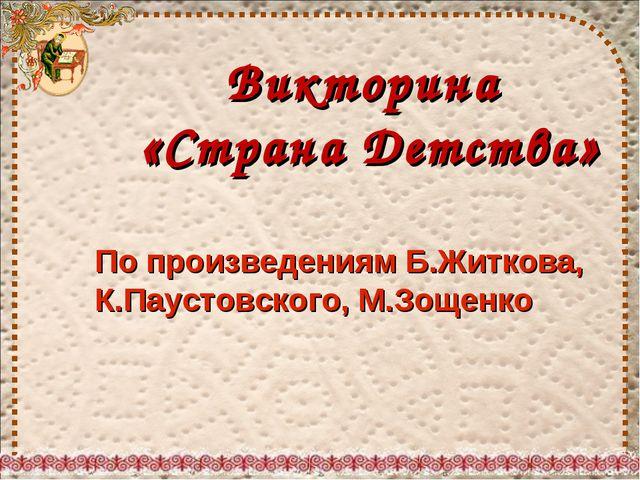 Викторина «Страна Детства» По произведениям Б.Житкова, К.Паустовского, М.Зоще...