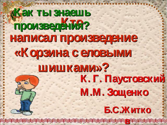 Кто написал произведение «Корзина с еловыми шишками»? К. Г. Паустовский М.М....