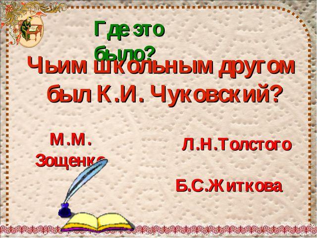 Где это было? Чьим школьным другом был К.И. Чуковский? Б.С.Житкова Л.Н.Толсто...