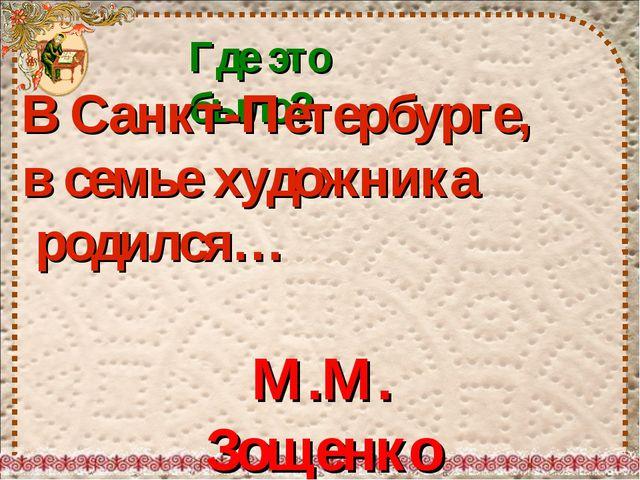 Где это было? В Санкт-Петербурге, в семье художника родился… М.М. Зощенко