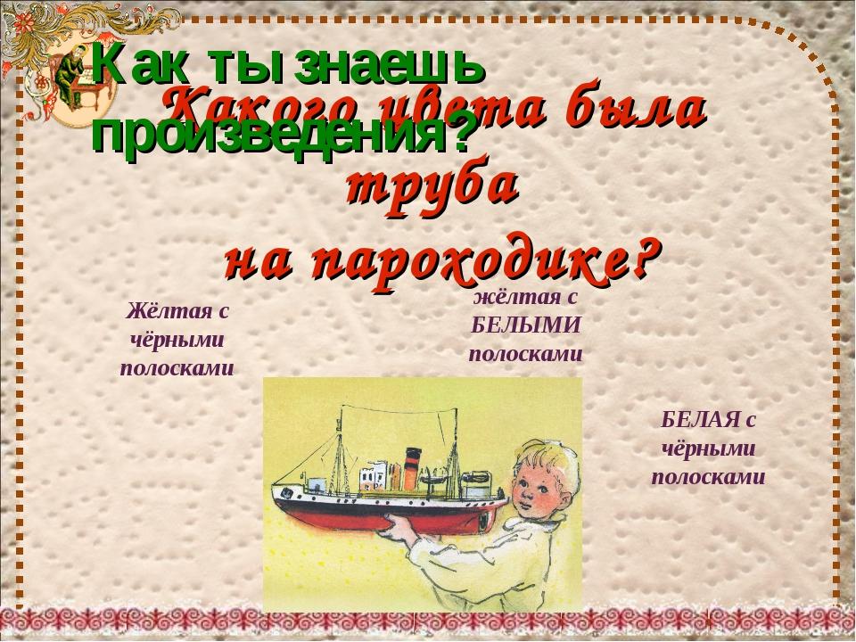 Какого цвета была труба на пароходике? Жёлтая с чёрными полосками жёлтая с БЕ...