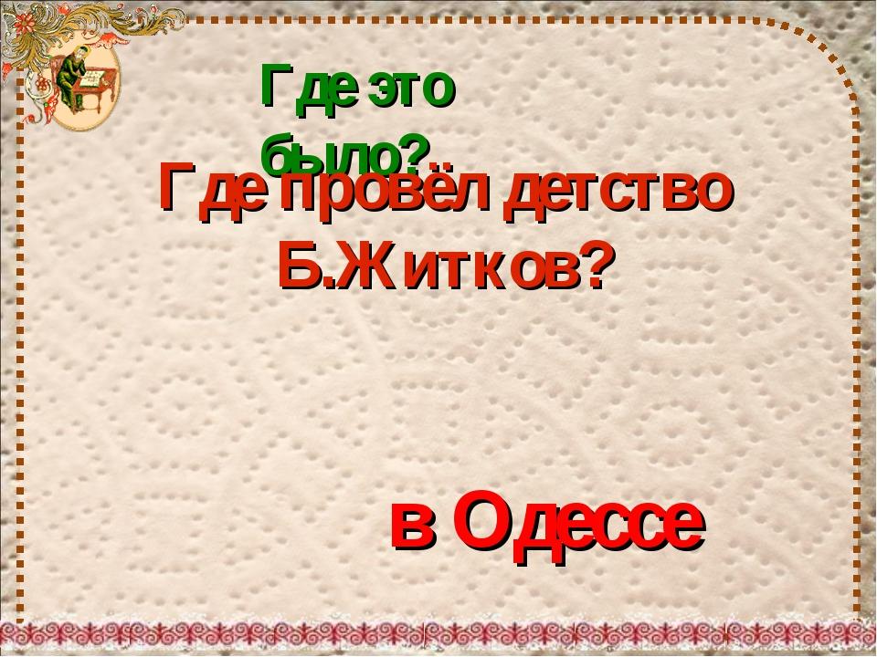 Где это было? Где провёл детство Б.Житков? в Одессе