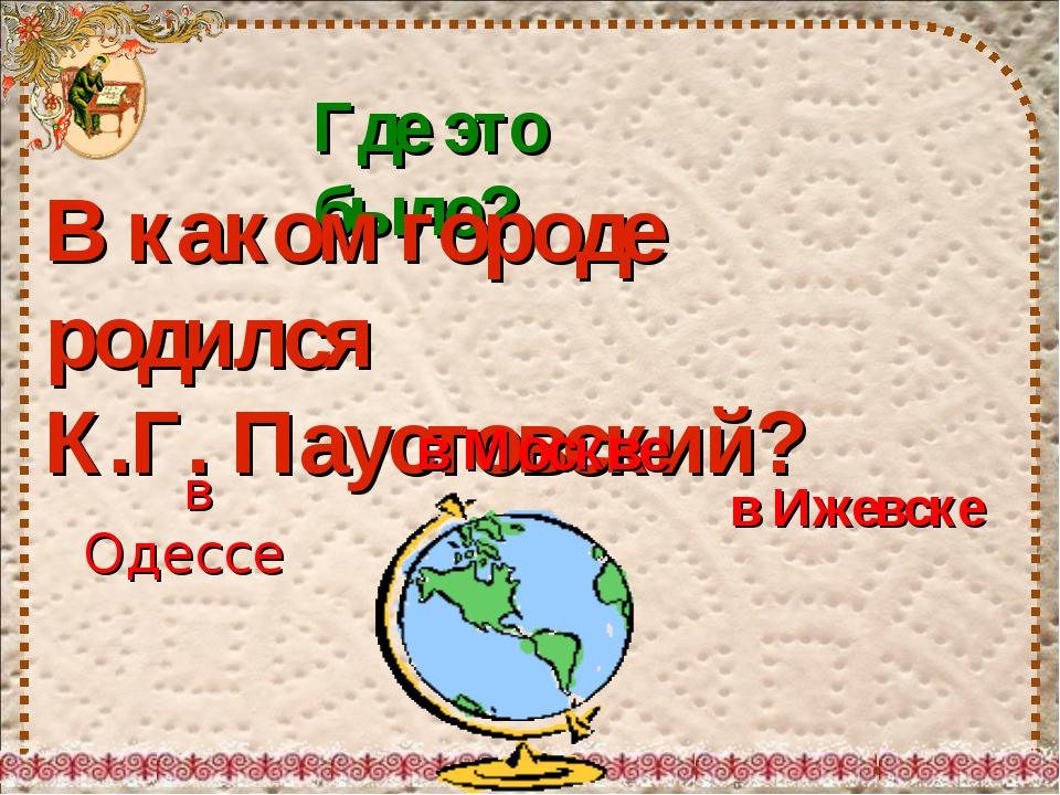 Где это было? В каком городе родился К.Г. Паустовский? в Москве в Одессе в Иж...