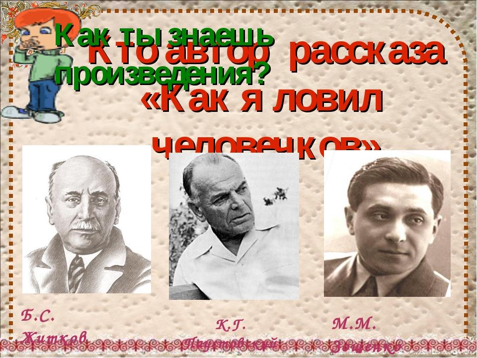 Кто автор рассказа «Как я ловил человечков» Б.С. Житков К.Г. Паустовский М.М....