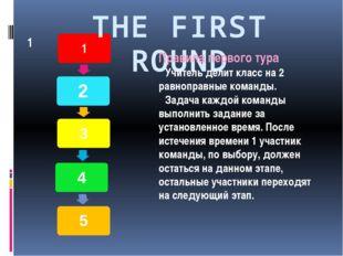 THE FIRST ROUND Правила первого тура Учитель делит класс на 2 равноправные ко