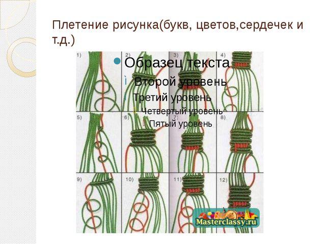 Плетение рисунка(букв, цветов,сердечек и т.д.)