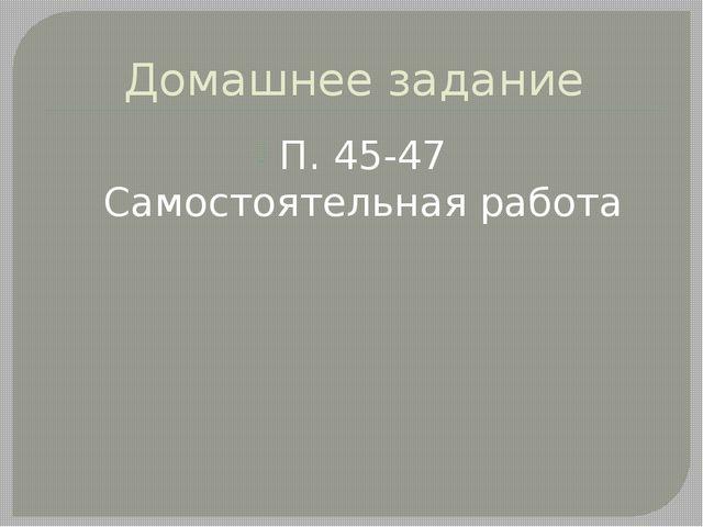 Домашнее задание П. 45-47 Самостоятельная работа
