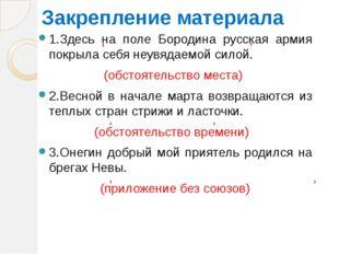 Закрепление материала 1.Здесь на поле Бородина русская армия покрыла себя не