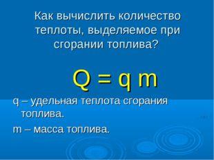 Как вычислить количество теплоты, выделяемое при сгорании топлива? Q = q m q