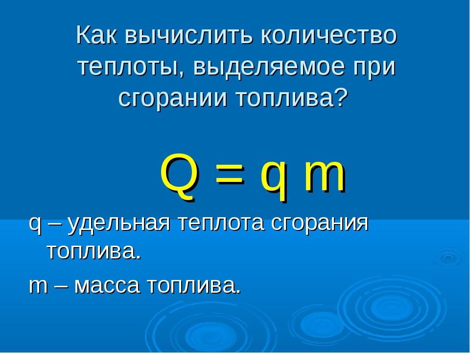 Как вычислить количество теплоты, выделяемое при сгорании топлива? Q = q m q...