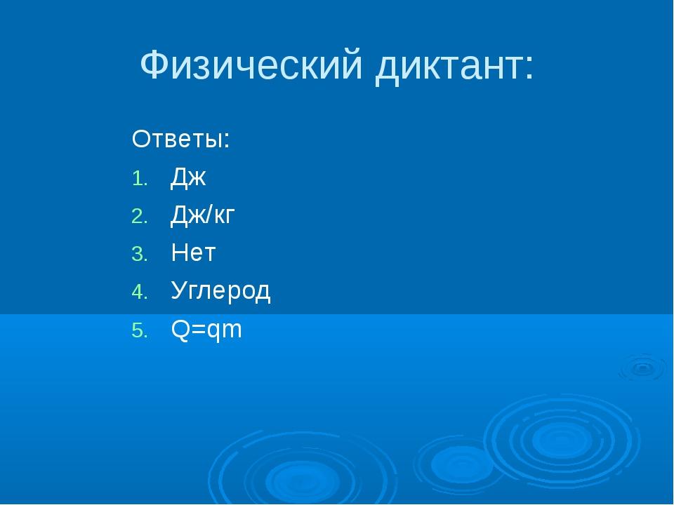 Физический диктант: Ответы: Дж Дж/кг Нет Углерод Q=qm