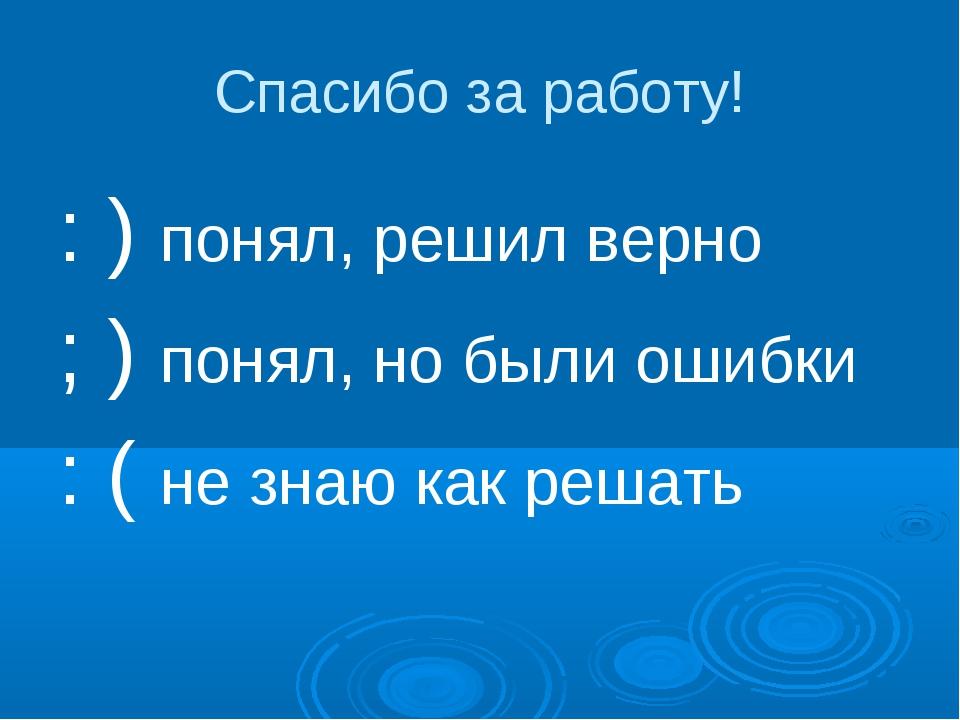 Спасибо за работу! : ) понял, решил верно ; ) понял, но были ошибки : ( не зн...