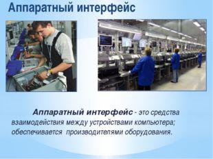 Аппаратный интерфейс Аппаратный интерфейс - это средства взаимодействия между