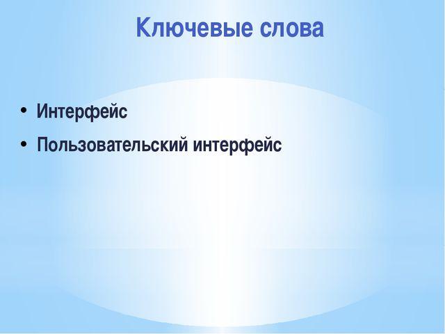 Ключевые слова Интерфейс Пользовательский интерфейс