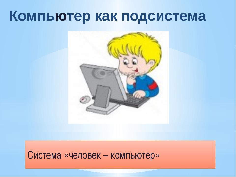 Компьютер как подсистема Система «человек – компьютер»
