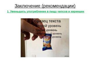 Заключение (рекомендации) 1. Уменьшить употребление в пищу чипсов и кириешек
