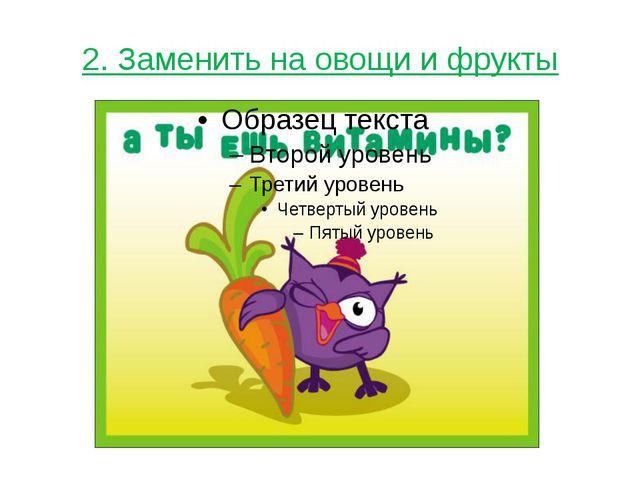 2. Заменить на овощи и фрукты