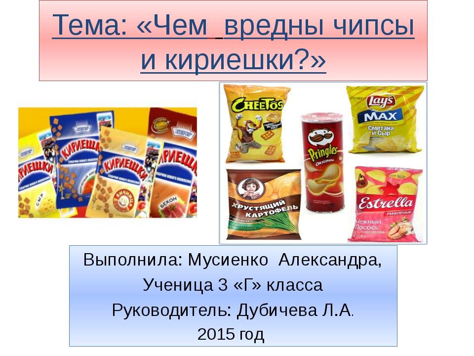 Тема: «Чем вредны чипсы и кириешки?» Выполнила: Мусиенко Александра, Ученица...