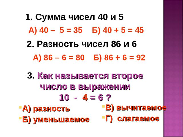 1. Сумма чисел 40 и 5 А) 40 – 5 = 35 Б) 40 + 5 = 45 2. Разность чисел 86 и 6...