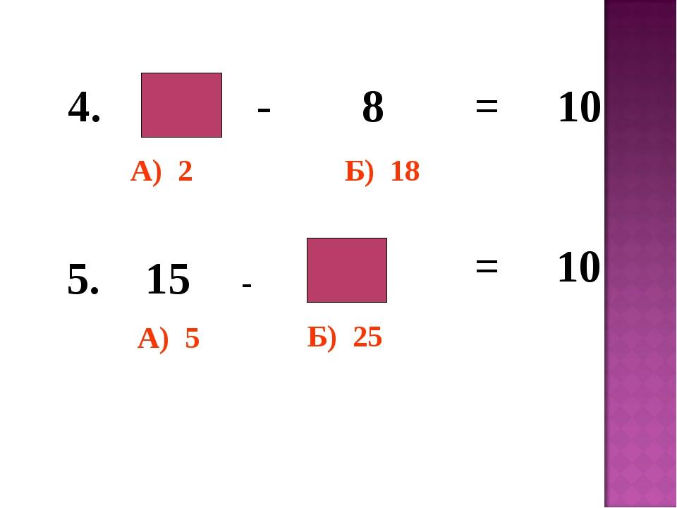 - 8 = 10 4. 5. 15 - = 10 А) 2 А) 5 Б) 18 Б) 25