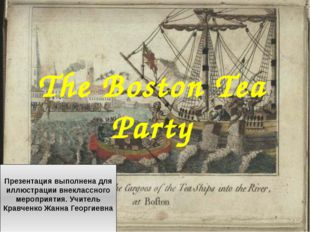 The Boston Tea Party Презентация выполнена для иллюстрации внеклассного мероп
