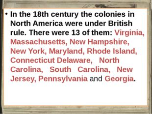 In the 18th century the colonies in North America were under British rule. T