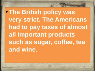 The British policy was very strict. The Americans had to pay taxes of almost