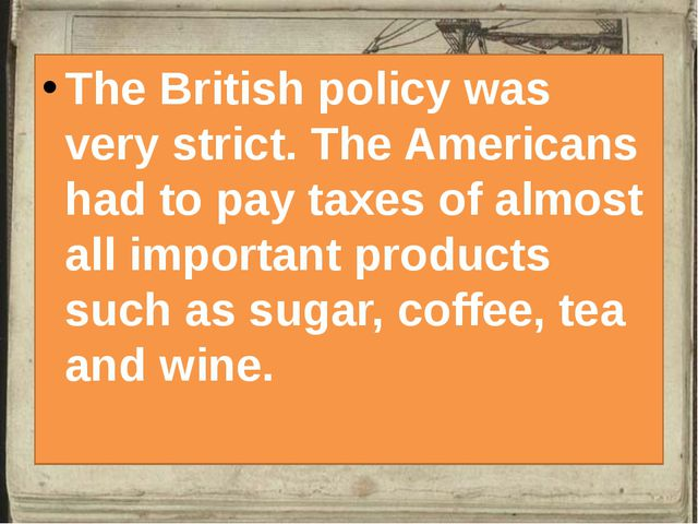 The British policy was very strict. The Americans had to pay taxes of almost...