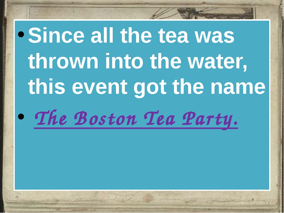 Since all the tea was thrown into the water, this event got the name The Bos...