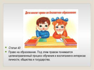 Статья 43 Право на образование. Под этим правом понимается целенаправленный