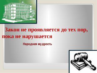 Закон не проявляется до тех пор, пока не нарушается Народная мудрость