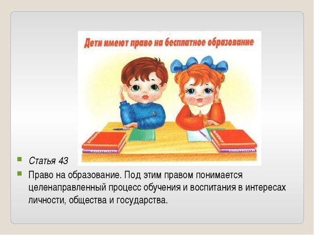 Статья 43 Право на образование. Под этим правом понимается целенаправленный...