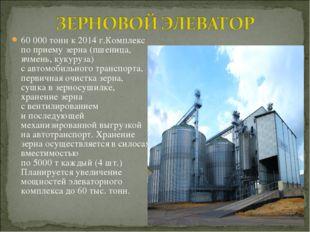 60 000 тонн к 2014 г.Комплекс поприему зерна (пшеница, ячмень, кукуруза) са