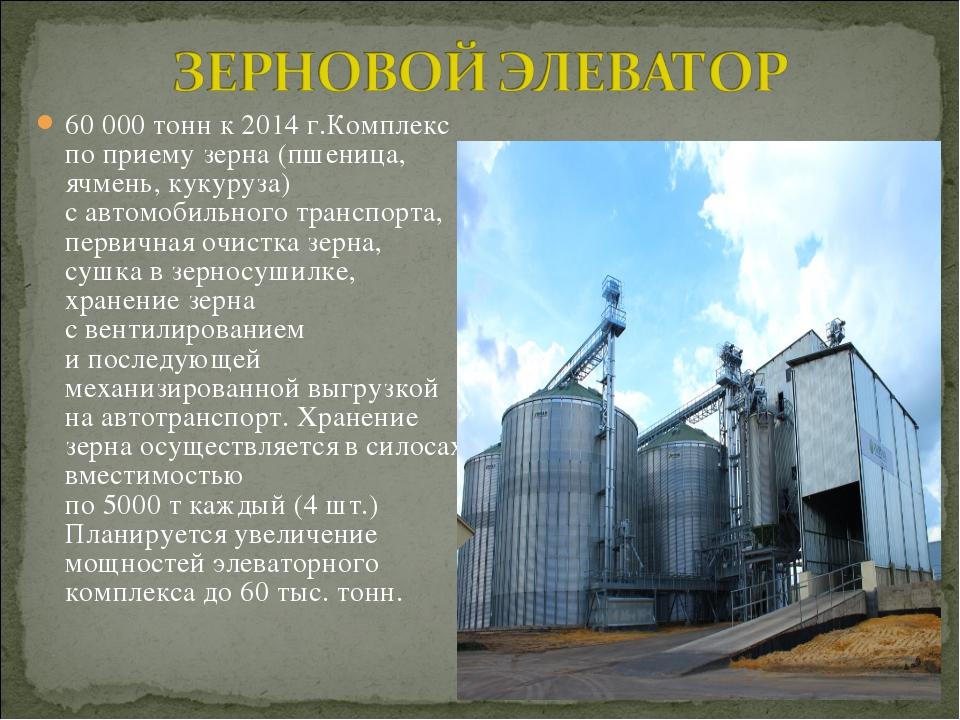 60 000 тонн к 2014 г.Комплекс поприему зерна (пшеница, ячмень, кукуруза) са...