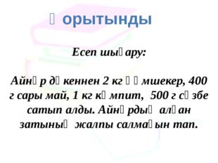 Қорытынды Есеп шығару: Айнұр дүкеннен 2 кг құмшекер, 400 г сары май, 1 кг кәм